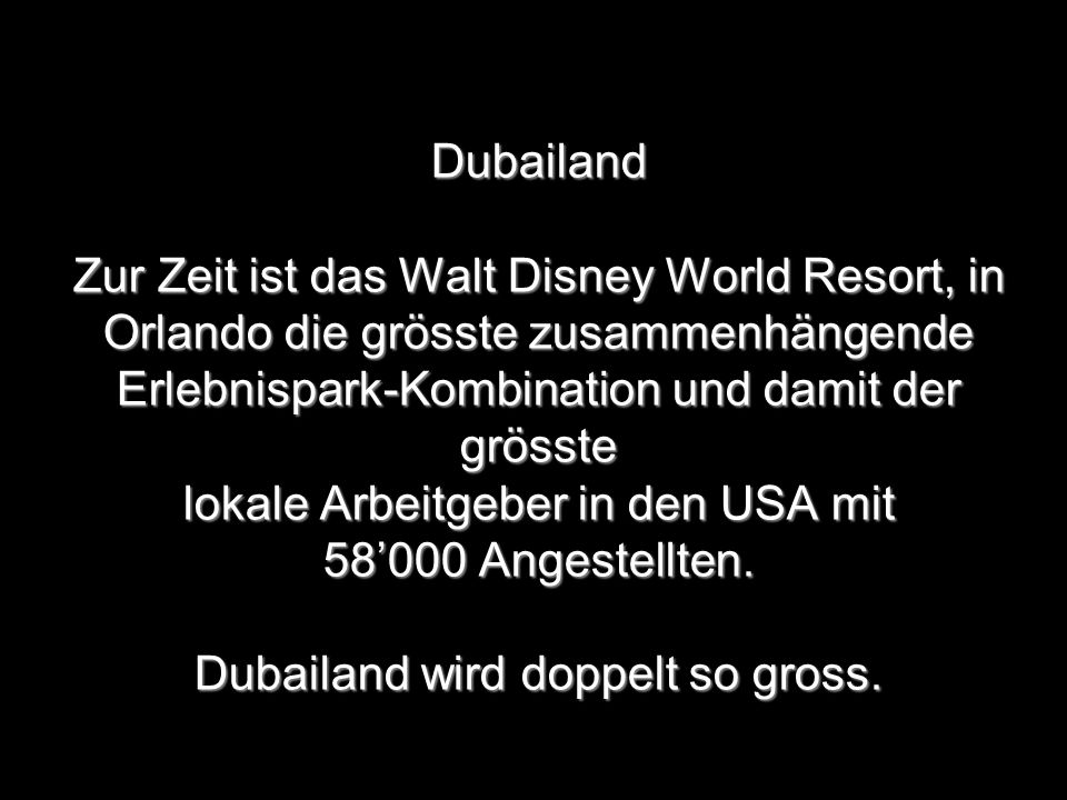 Dubailand Zur Zeit ist das Walt Disney World Resort, in Orlando die grösste zusammenhängende Erlebnispark-Kombination und damit der grösste lokale Arbeitgeber in den USA mit 58'000 Angestellten.
