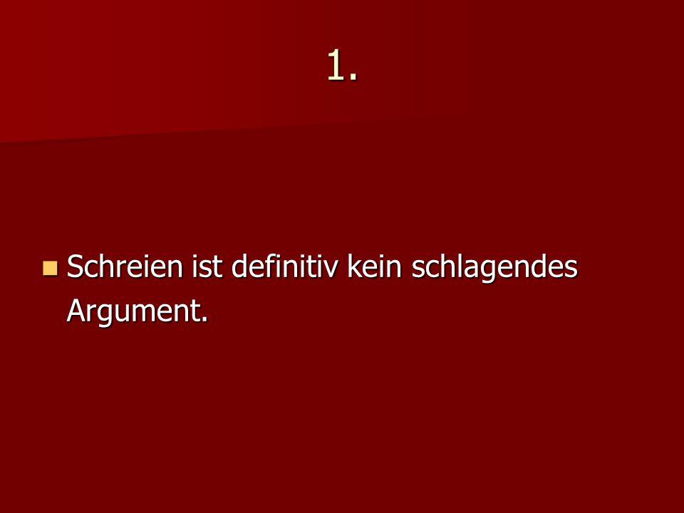 1. Schreien ist definitiv kein schlagendes Argument.