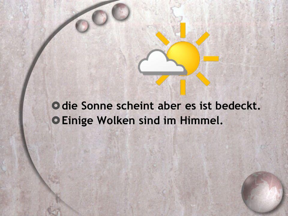die Sonne scheint aber es ist bedeckt.