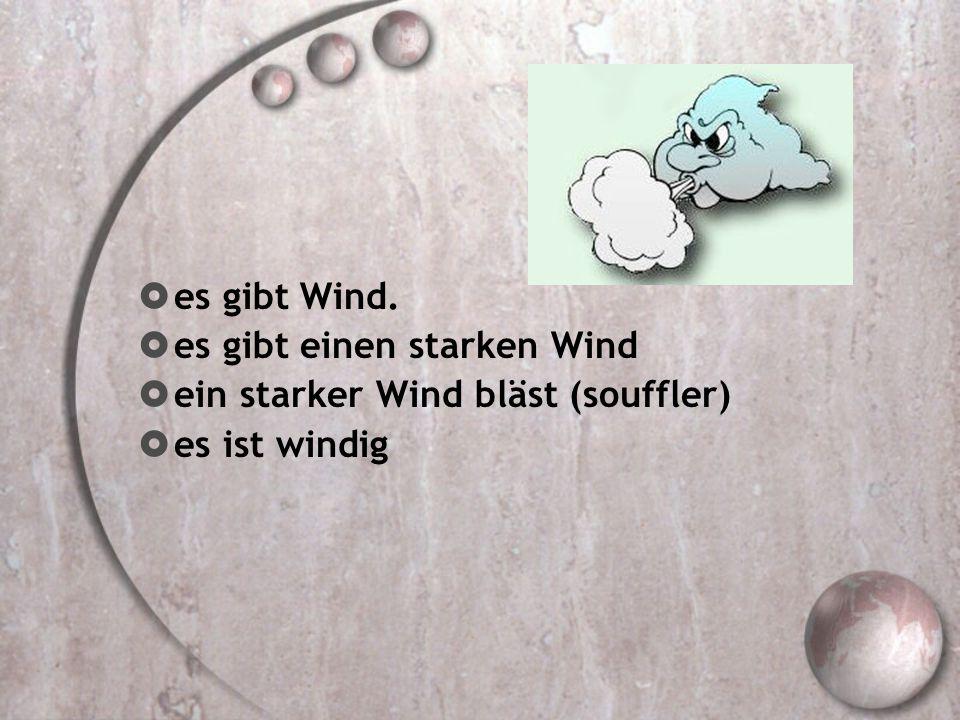 es gibt Wind. es gibt einen starken Wind ein starker Wind bläst (souffler) es ist windig