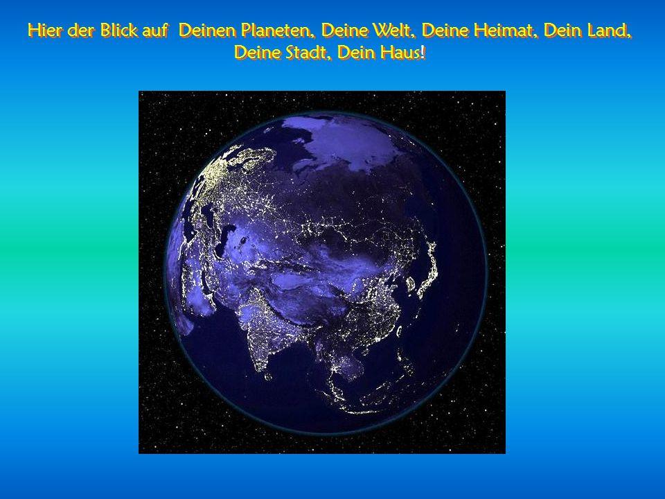 Hier der Blick auf Deinen Planeten, Deine Welt, Deine Heimat, Dein Land, Deine Stadt, Dein Haus!