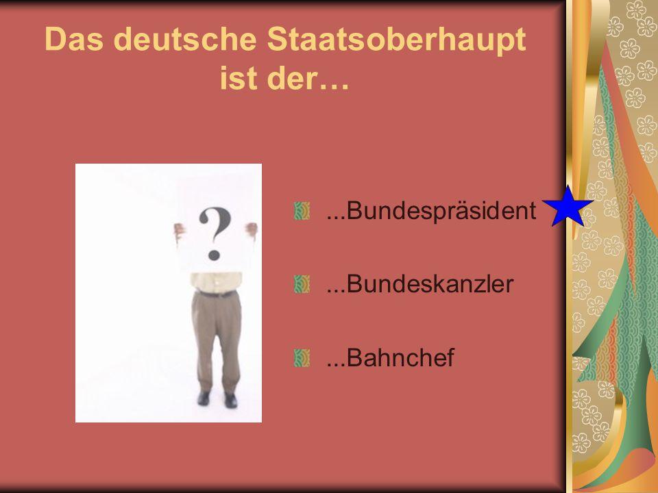 Das deutsche Staatsoberhaupt ist der…