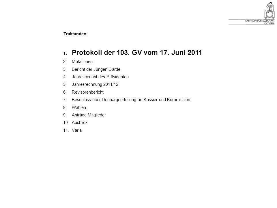 Traktanden: 1. Protokoll der 103. GV vom 17. Juni 2011. 2. Mutationen. 3. Bericht der Jungen Garde.