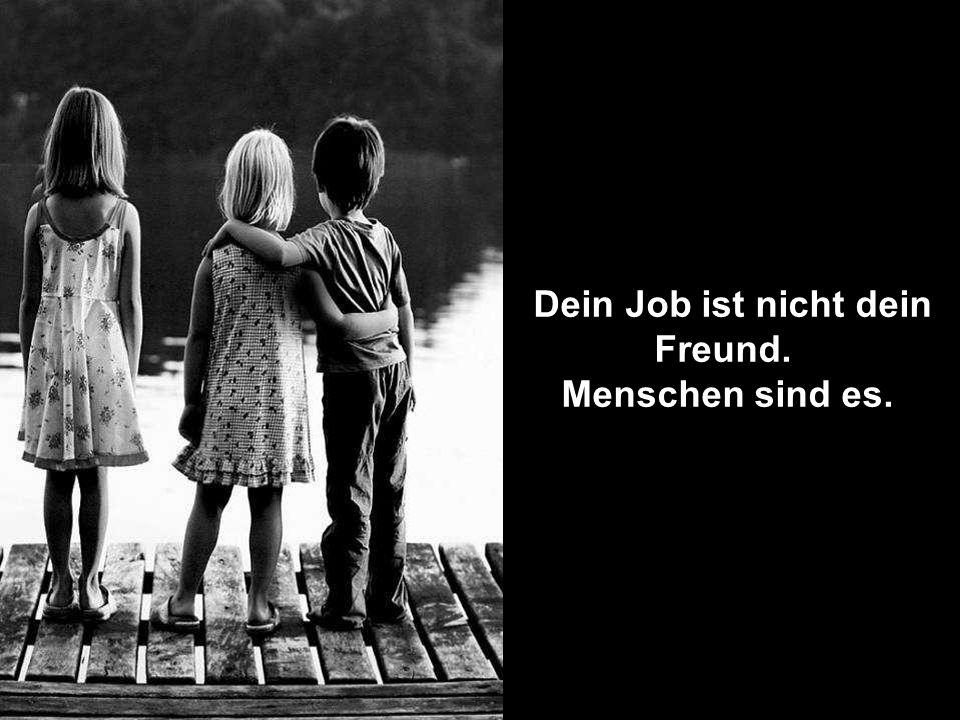 Dein Job ist nicht dein Freund. Menschen sind es.