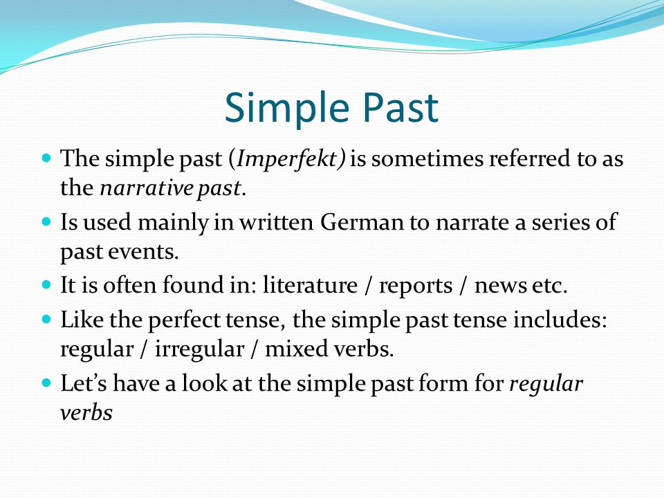 Simple Past The simple past (Imperfekt) is sometimes referred to as the narrative past.