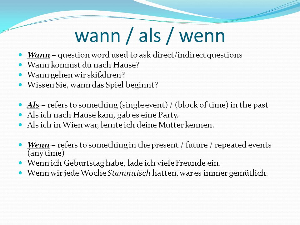 wann / als / wenn Wann – question word used to ask direct/indirect questions. Wann kommst du nach Hause