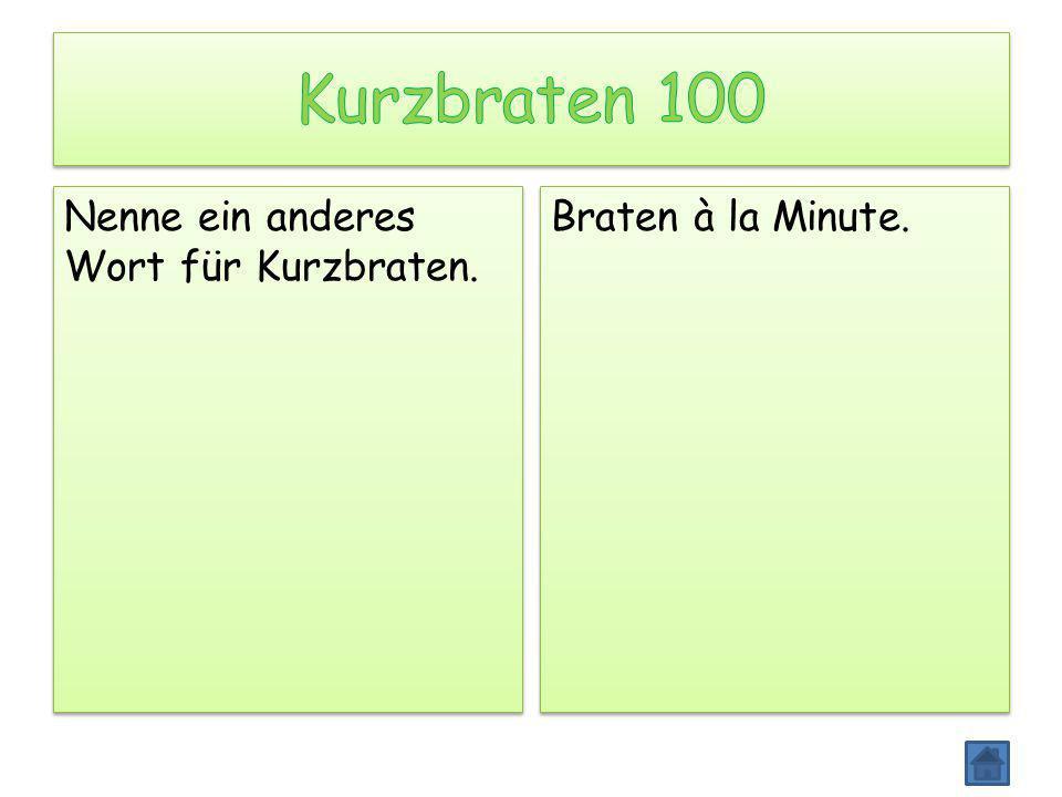 Kurzbraten 100 Nenne ein anderes Wort für Kurzbraten.