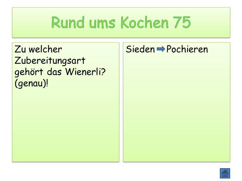 Rund ums Kochen 75 Zu welcher Zubereitungsart gehört das Wienerli (genau)! Sieden Pochieren