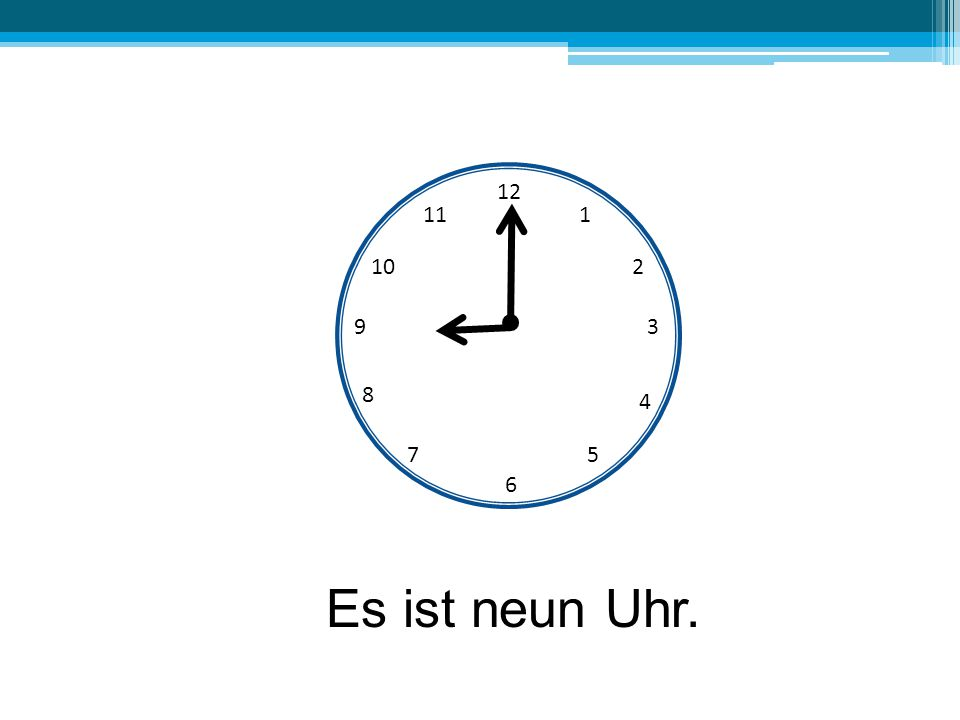 12 11 1 10 2 9 3 8 4 7 5 6 Es ist neun Uhr.