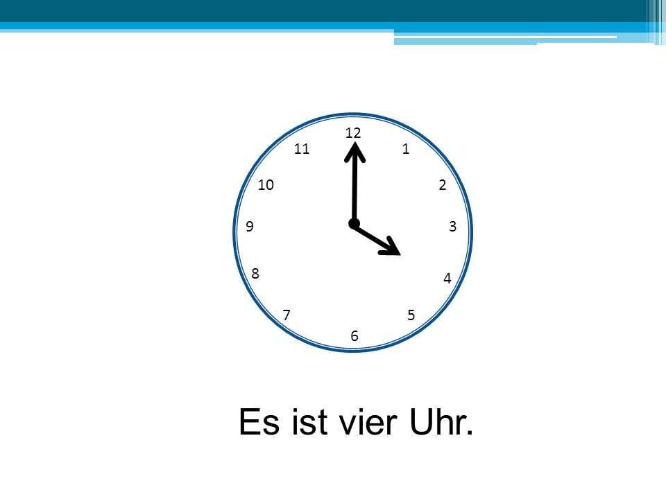 12 11 1 10 2 9 3 8 4 7 5 6 Es ist vier Uhr.