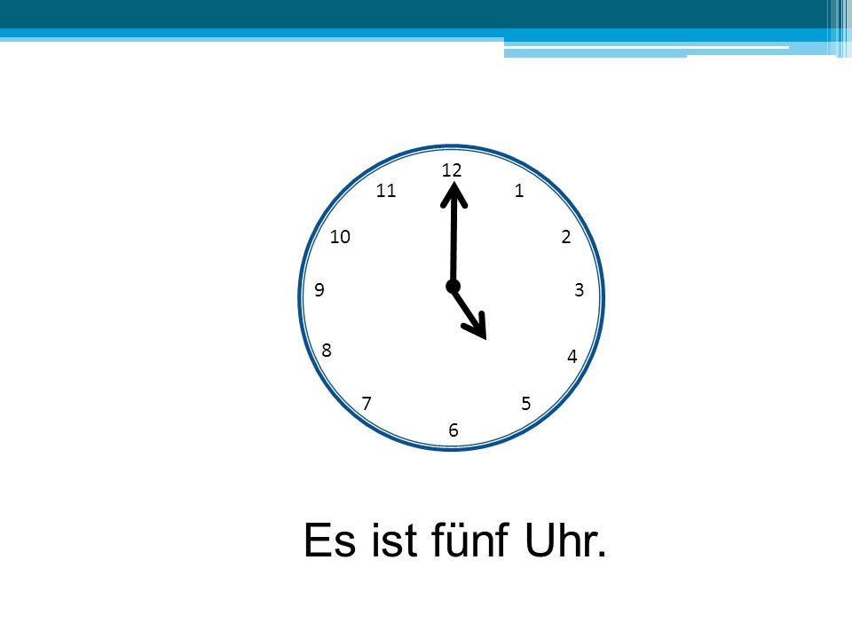 12 11 1 10 2 9 3 8 4 7 5 6 Es ist fünf Uhr.