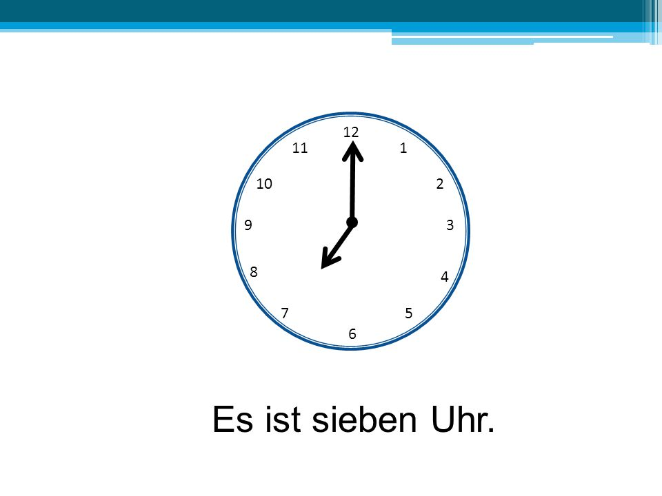 12 11 1 10 2 9 3 8 4 7 5 6 Es ist sieben Uhr.