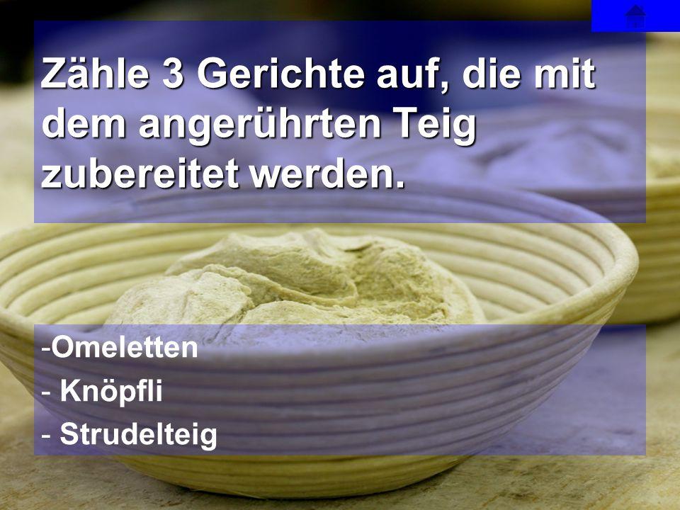 Zähle 3 Gerichte auf, die mit dem angerührten Teig zubereitet werden.