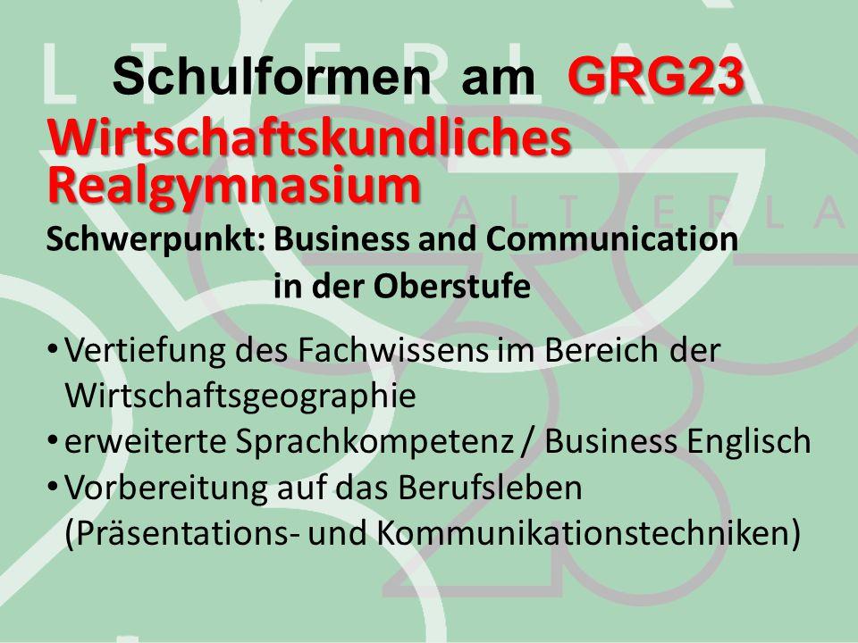 Schulformen am GRG23 Wirtschaftskundliches Realgymnasium Schwerpunkt: Business and Communication in der Oberstufe.