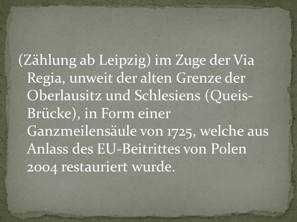 (Zählung ab Leipzig) im Zuge der Via Regia, unweit der alten Grenze der Oberlausitz und Schlesiens (Queis- Brücke), in Form einer Ganzmeilensäule von 1725, welche aus Anlass des EU-Beitrittes von Polen 2004 restauriert wurde.