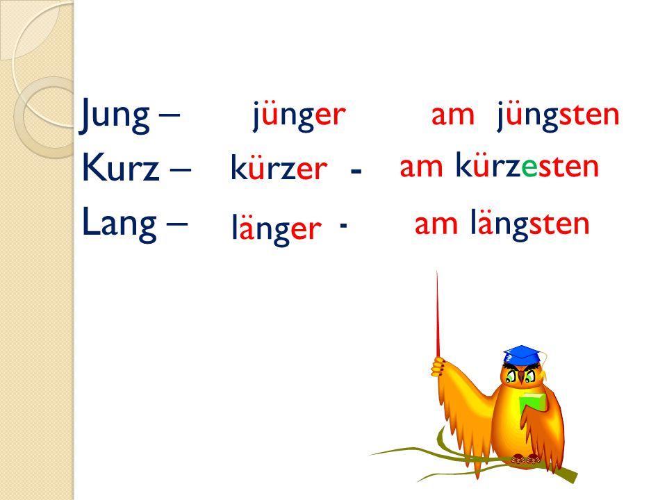 Jung – - Kurz – - Lang – - jünger am jüngsten kürzer am kürzesten