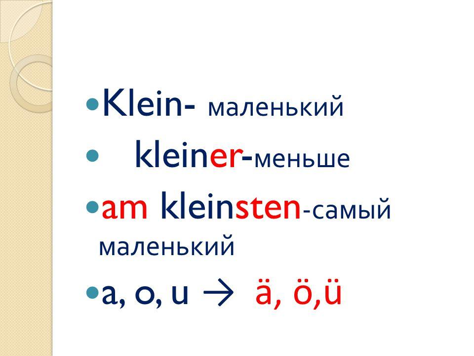 Klein- маленький kleiner-меньше am kleinsten-самый маленький a, o, u → ä, ö,ü