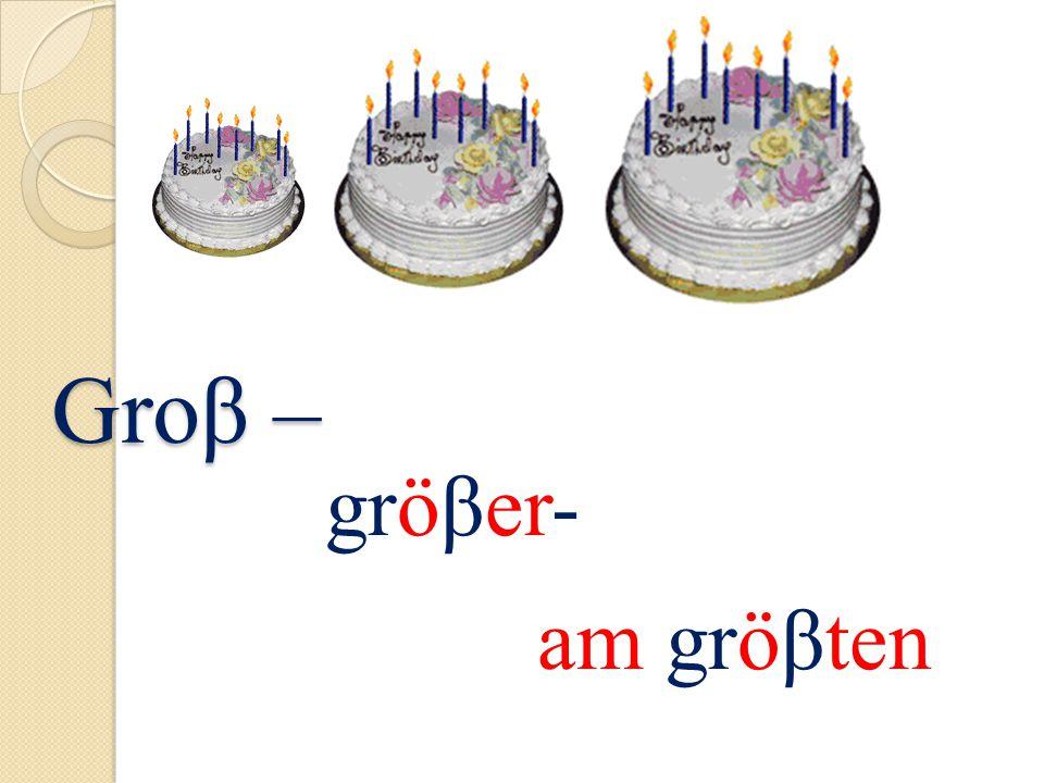 Groβ – gröβer- am gröβten