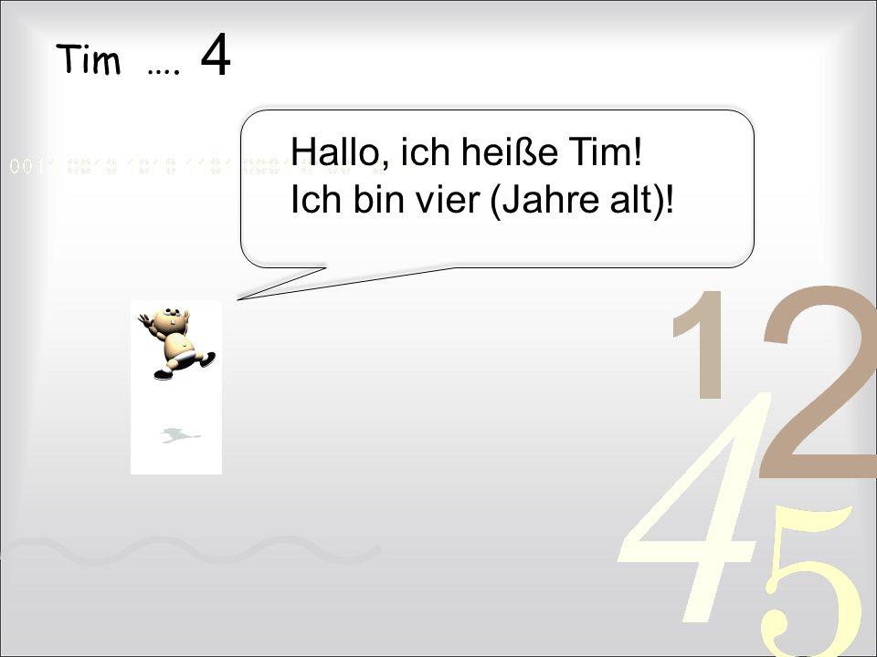 4 Tim …. Hallo, ich heiße Tim! Ich bin vier (Jahre alt)!