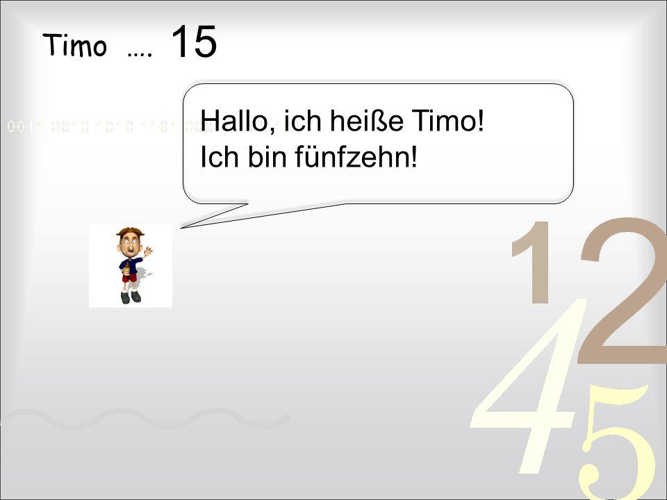 15 Timo …. Hallo, ich heiße Timo! Ich bin fünfzehn!