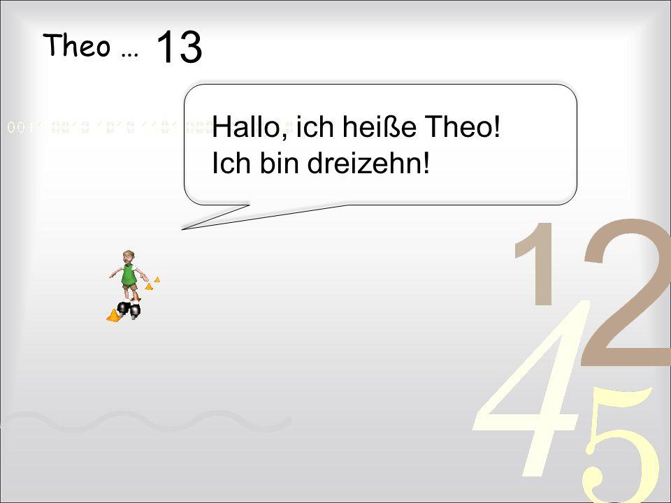 13 Theo … Hallo, ich heiße Theo! Ich bin dreizehn!