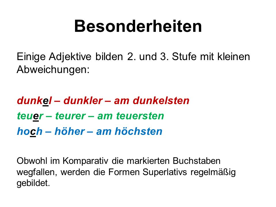 Besonderheiten Einige Adjektive bilden 2. und 3. Stufe mit kleinen Abweichungen: dunkel – dunkler – am dunkelsten.