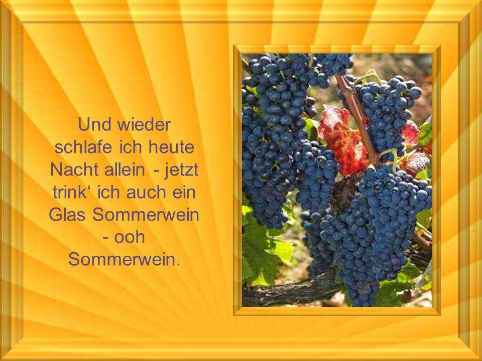 Und wieder schlafe ich heute Nacht allein - jetzt trink' ich auch ein Glas Sommerwein - ooh Sommerwein.