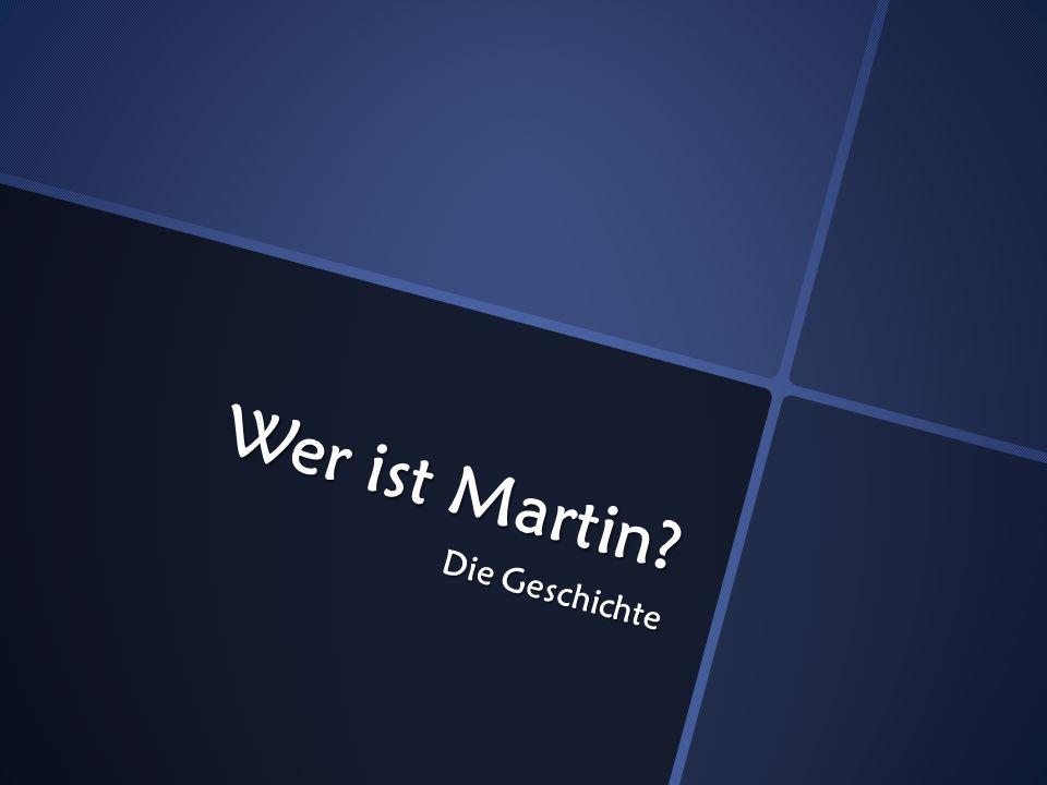 Wer ist Martin Die Geschichte