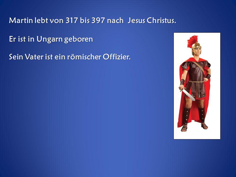 Martin lebt von 317 bis 397 nach Jesus Christus.