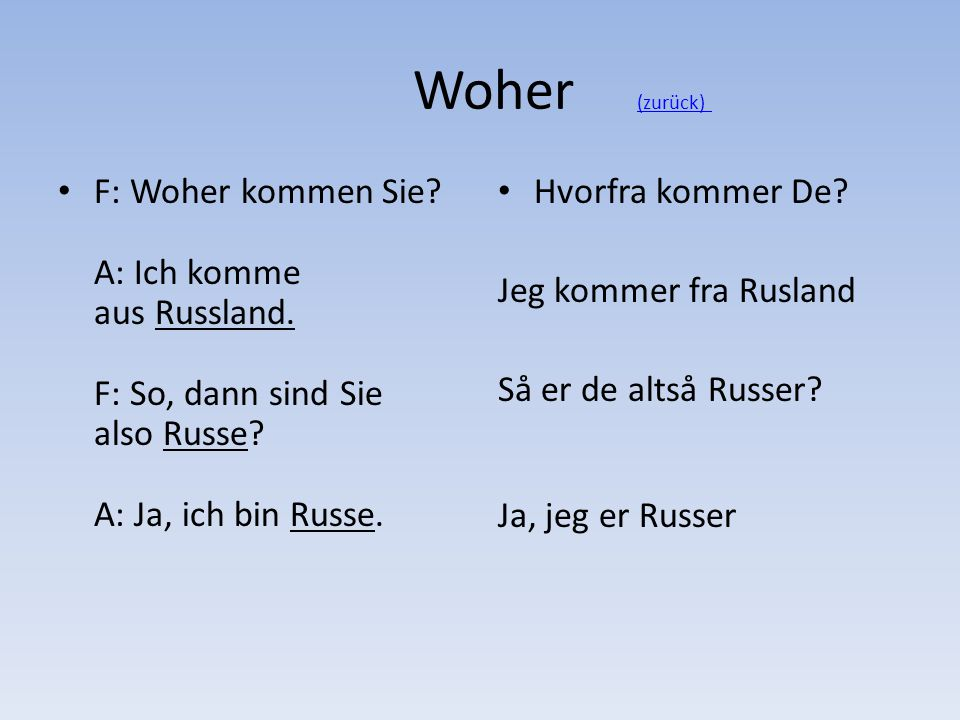 Woher (zurück) F: Woher kommen Sie A: Ich komme aus Russland. F: So, dann sind Sie also Russe A: Ja, ich bin Russe.