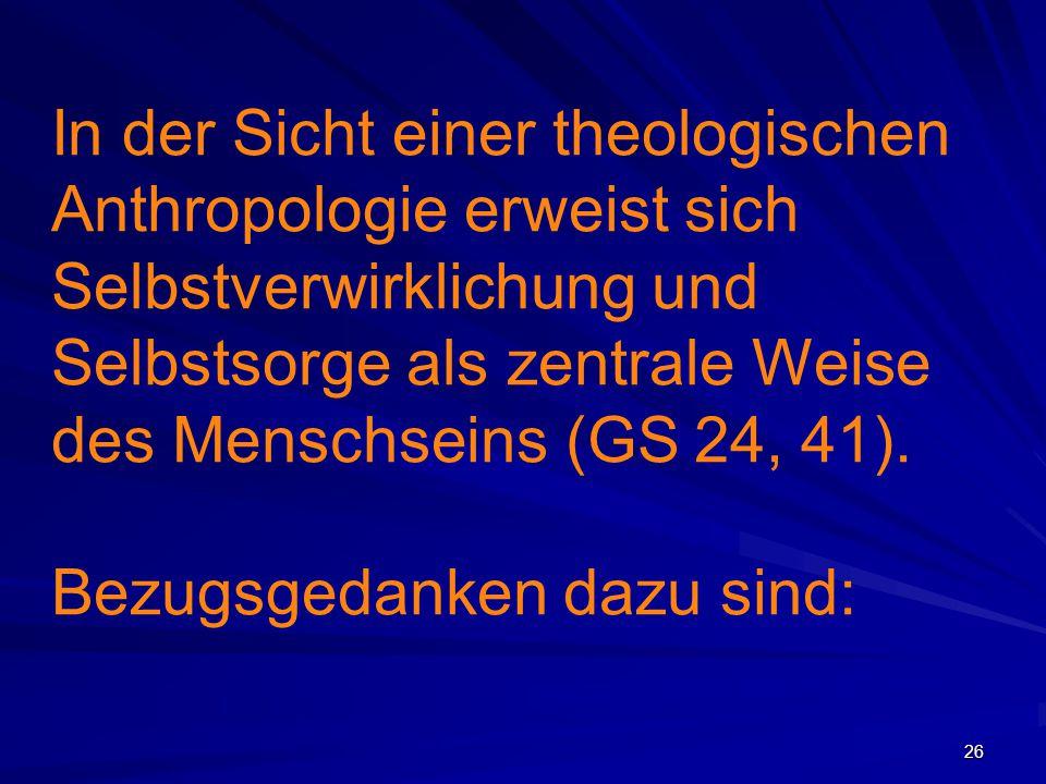 In der Sicht einer theologischen Anthropologie erweist sich Selbstverwirklichung und Selbstsorge als zentrale Weise des Menschseins (GS 24, 41).