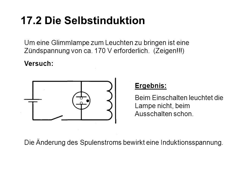 17.2 Die Selbstinduktion Um eine Glimmlampe zum Leuchten zu bringen ist eine Zündspannung von ca. 170 V erforderlich. (Zeigen!!!)