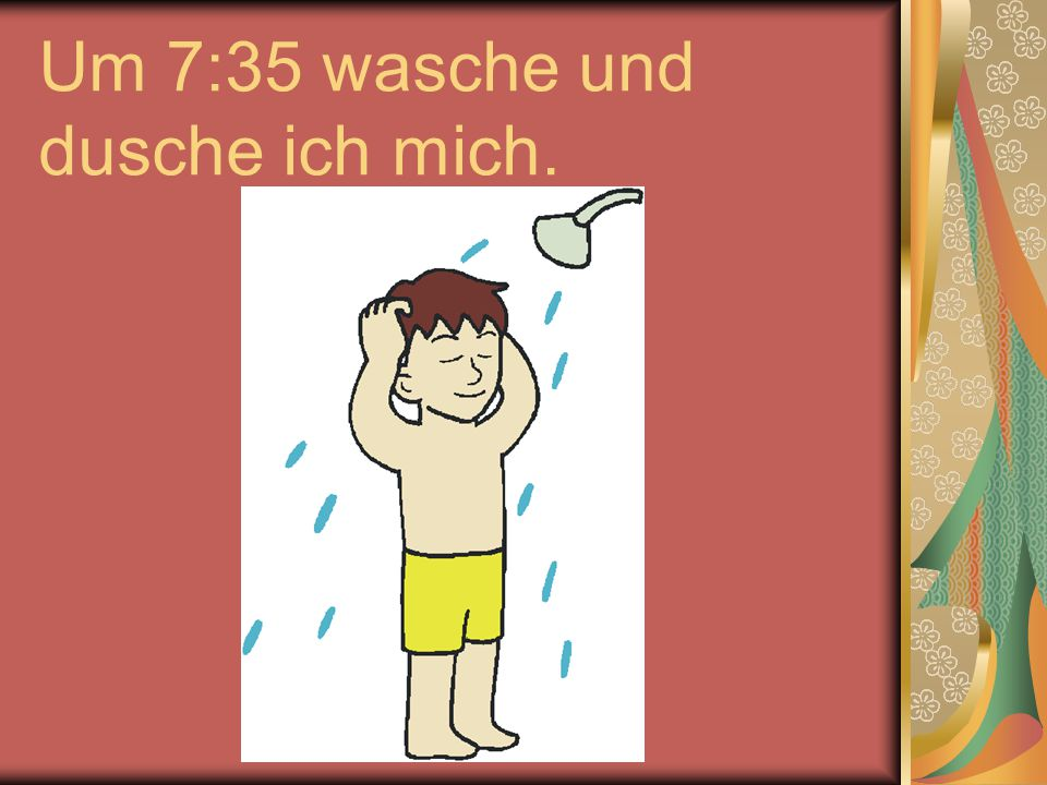 Um 7:35 wasche und dusche ich mich.