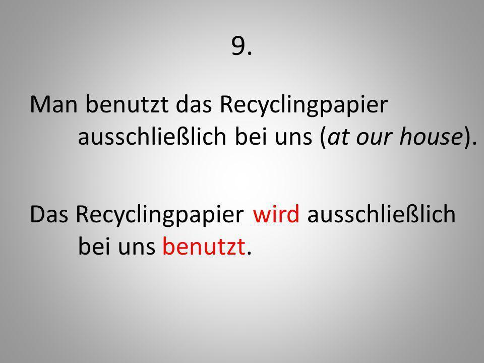 9. Man benutzt das Recyclingpapier ausschließlich bei uns (at our house).
