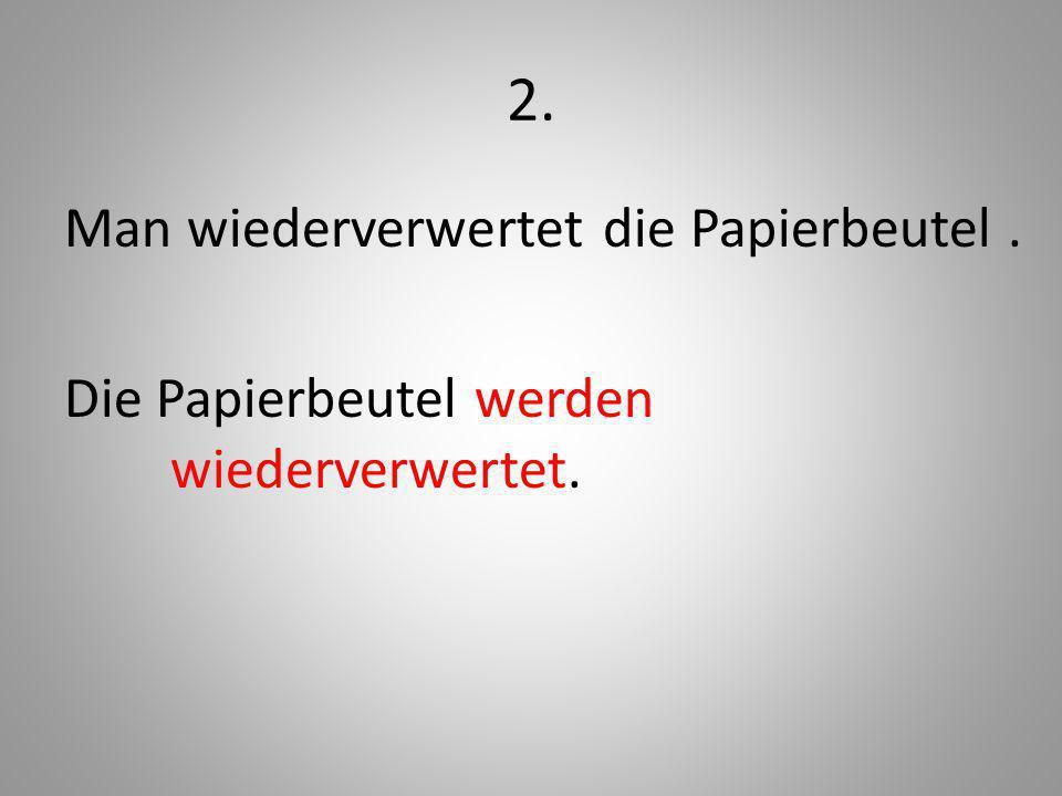 2. Man wiederverwertet die Papierbeutel . Die Papierbeutel werden wiederverwertet.