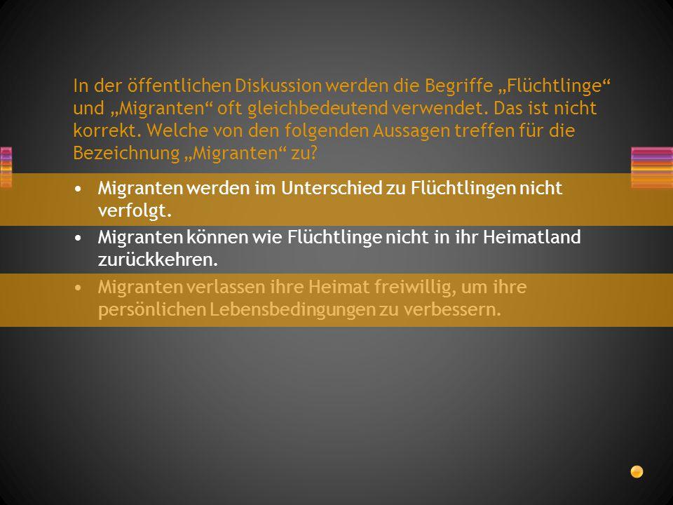 """In der öffentlichen Diskussion werden die Begriffe """"Flüchtlinge und """"Migranten oft gleichbedeutend verwendet. Das ist nicht korrekt. Welche von den folgenden Aussagen treffen für die Bezeichnung """"Migranten zu"""