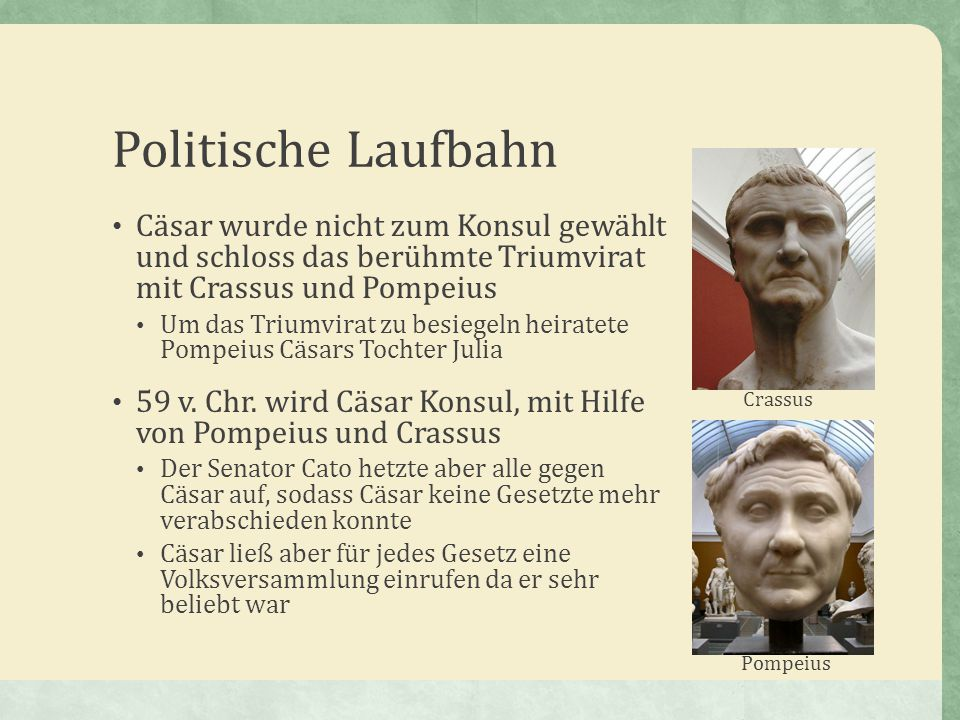 Politische Laufbahn Cäsar wurde nicht zum Konsul gewählt und schloss das berühmte Triumvirat mit Crassus und Pompeius.