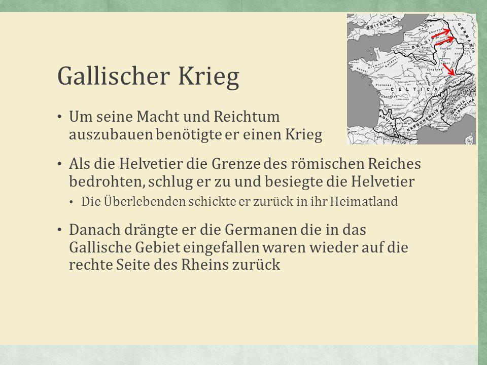 Gallischer Krieg Um seine Macht und Reichtum auszubauen benötigte er einen Krieg.