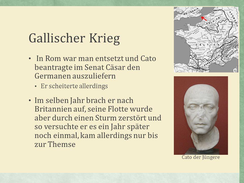 Gallischer Krieg In Rom war man entsetzt und Cato beantragte im Senat Cäsar den Germanen auszuliefern.