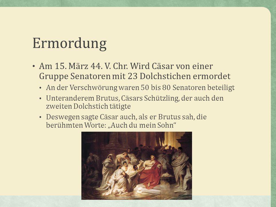 Ermordung Am 15. März 44. V. Chr. Wird Cäsar von einer Gruppe Senatoren mit 23 Dolchstichen ermordet.