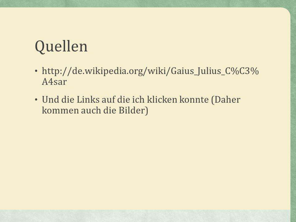 Quellen http://de.wikipedia.org/wiki/Gaius_Julius_C%C3% A4sar