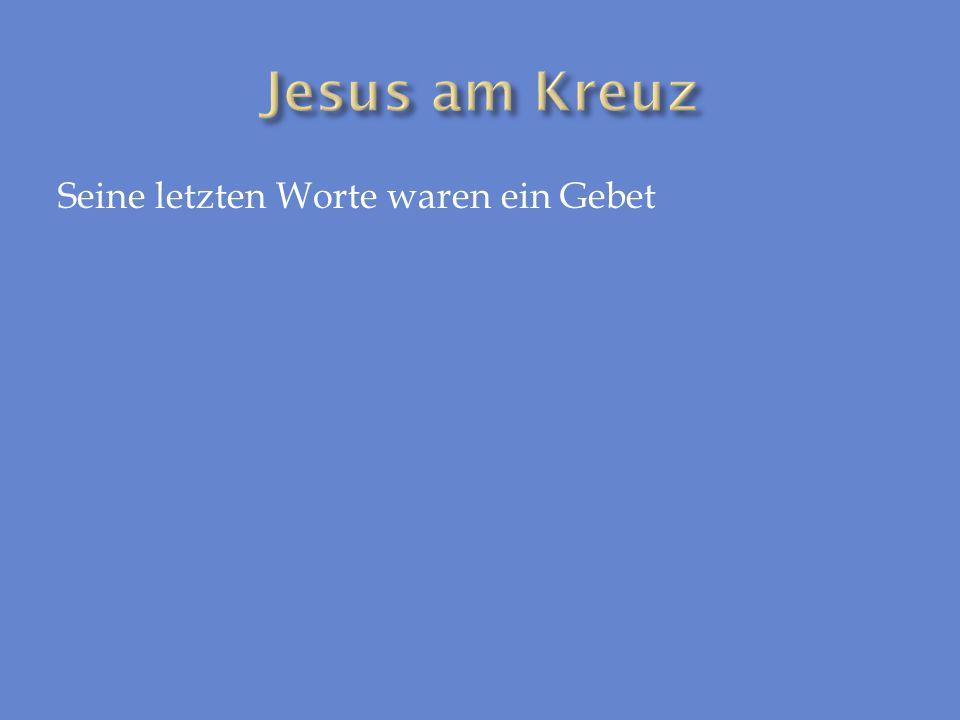 Jesus am Kreuz Seine letzten Worte waren ein Gebet