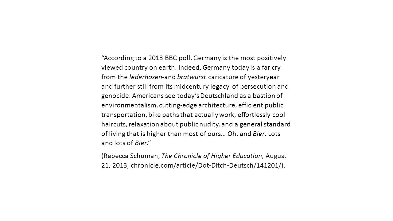 According to a 2013 BBC poll, Germany is the most positively viewed country on earth. Indeed, Germany today is a far cry from the lederhosen-and bratwurst caricature of yesteryear and further still from its midcentury legacy of persecution and genocide. Americans see today's Deutschland as a bastion of environmentalism, cutting-edge architecture, efficient public transportation, bike paths that actually work, effortlessly cool haircuts, relaxation about public nudity, and a general standard of living that is higher than most of ours… Oh, and Bier. Lots and lots of Bier.