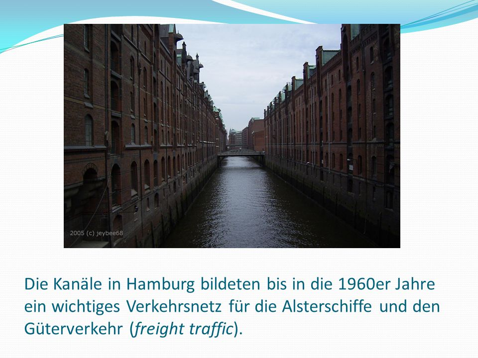 Die Kanäle in Hamburg bildeten bis in die 1960er Jahre ein wichtiges Verkehrsnetz für die Alsterschiffe und den Güterverkehr (freight traffic).