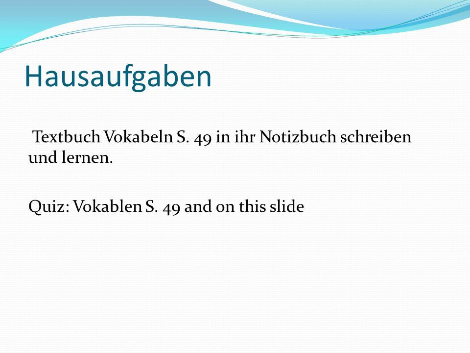 Hausaufgaben Textbuch Vokabeln S. 49 in ihr Notizbuch schreiben und lernen.