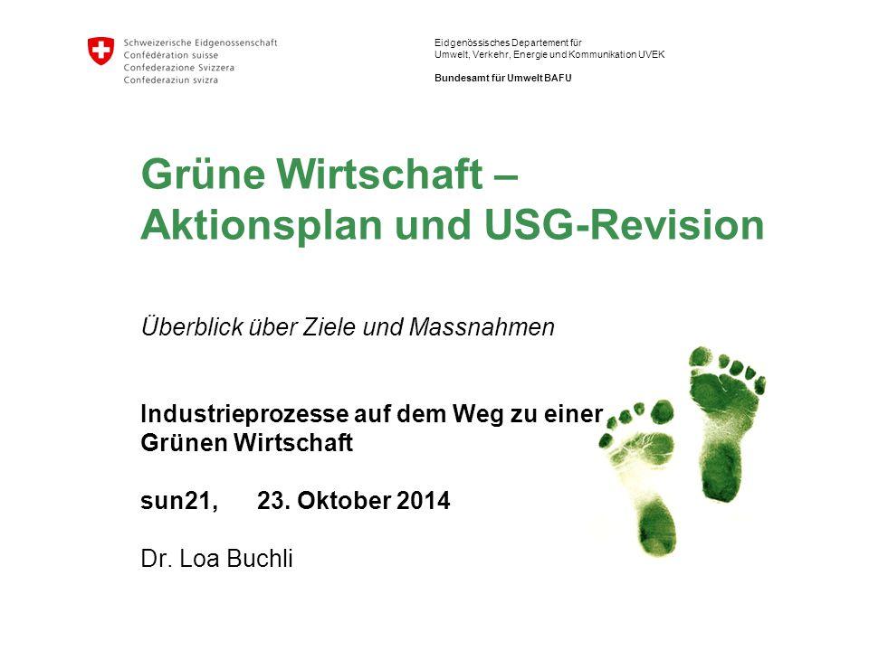 Grüne Wirtschaft – Aktionsplan und USG-Revision Überblick über Ziele und Massnahmen Industrieprozesse auf dem Weg zu einer Grünen Wirtschaft sun21, 23. Oktober 2014 Dr. Loa Buchli