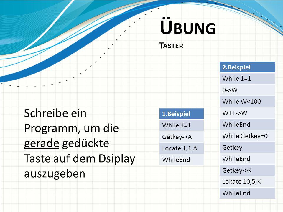 Übung Taster 2.Beispiel. While 1=1. 0->W. While W<100. W+1->W. WhileEnd. While Getkey=0. Getkey.