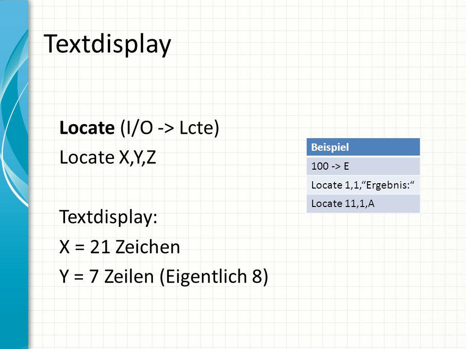 Textdisplay Locate (I/O -> Lcte) Locate X,Y,Z Textdisplay: X = 21 Zeichen Y = 7 Zeilen (Eigentlich 8)
