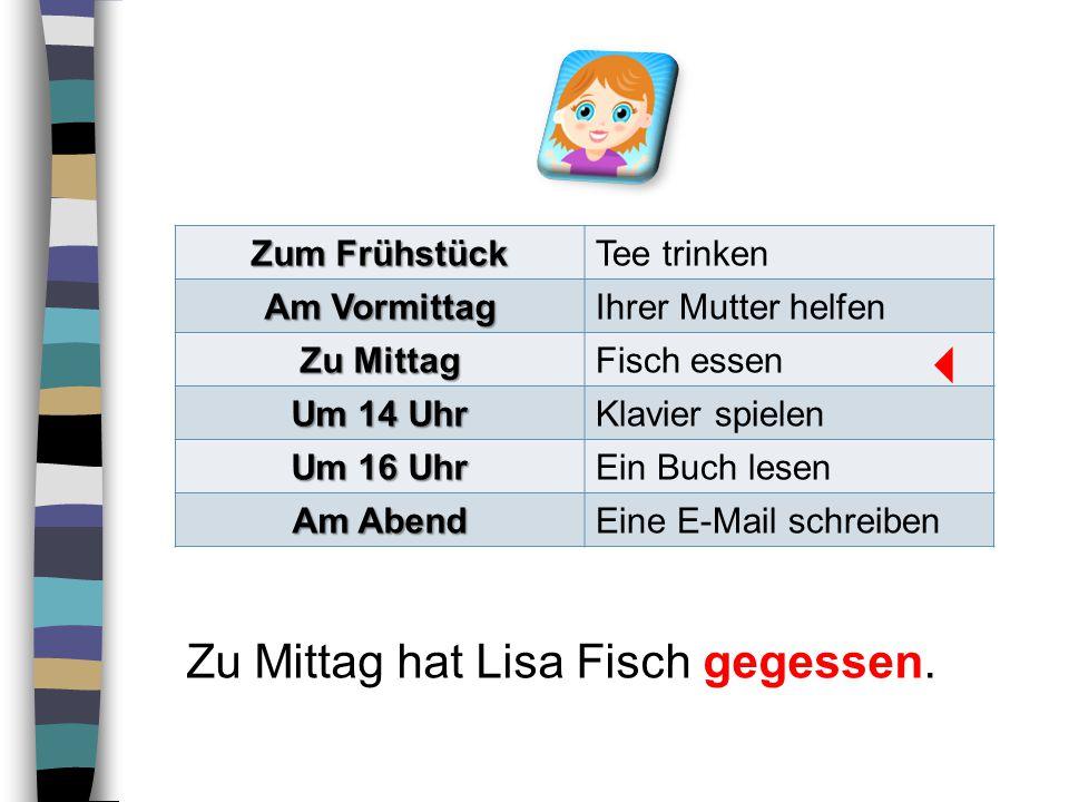  Zu Mittag hat Lisa Fisch gegessen. Zum Frühstück Tee trinken