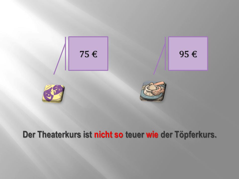 Der Theaterkurs ist nicht so teuer wie der Töpferkurs.